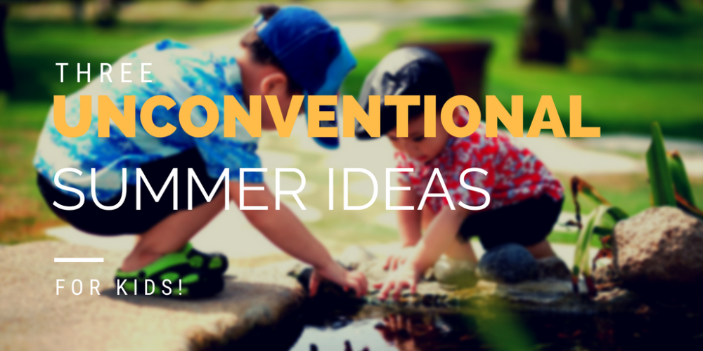 3 Unconventional Summer Ideas for Kids